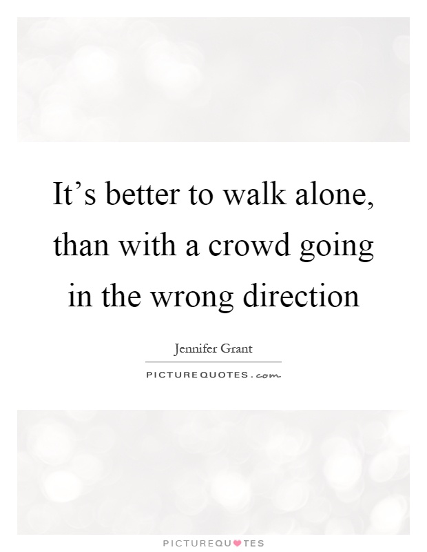It's better to walk alone, than with a crowd going in the wrong direction Picture Quote #1