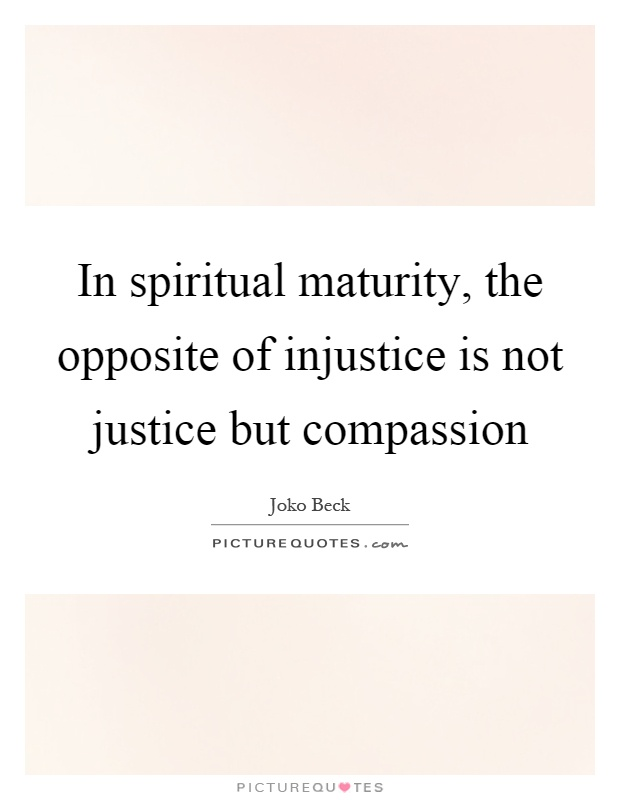 In spiritual maturity, the opposite of injustice is not justice but compassion Picture Quote #1