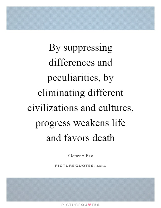 By suppressing differences and peculiarities, by eliminating different civilizations and cultures, progress weakens life and favors death Picture Quote #1