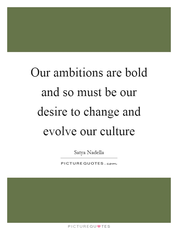 Our ambitions are bold and so must be our desire to change and evolve our culture Picture Quote #1
