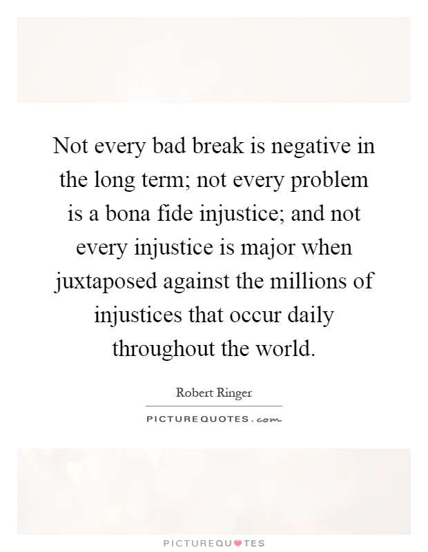Not every bad break is negative in the long term; not every problem is a bona fide injustice; and not every injustice is major when juxtaposed against the millions of injustices that occur daily throughout the world Picture Quote #1