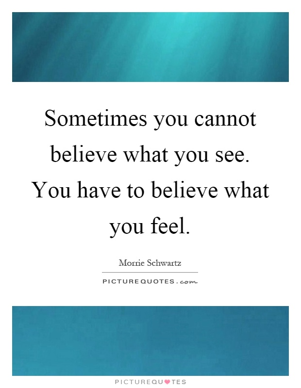 Sometimes you cannot believe what you see. You have to believe what you feel Picture Quote #1