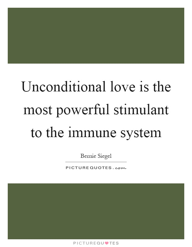Unconditional love is the most powerful stimulant to the immune system Picture Quote #1