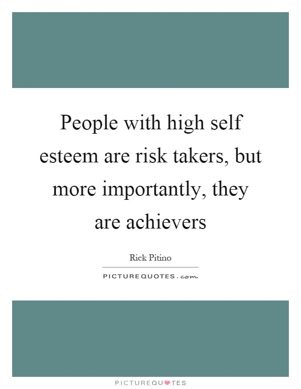 People with high self esteem are risk takers, but more importantly, they are achievers Picture Quote #1