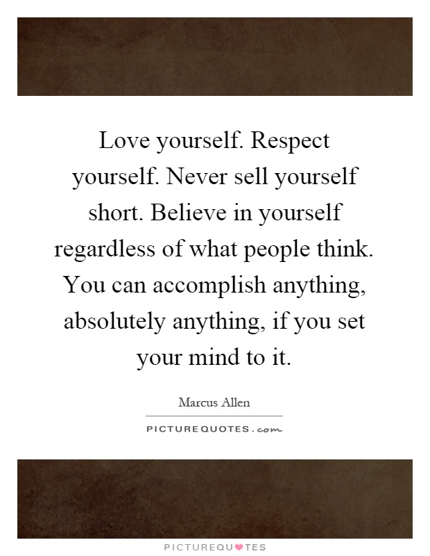 Love yourself. Respect yourself. Never sell yourself short. Believe in yourself regardless of what people think. You can accomplish anything, absolutely anything, if you set your mind to it Picture Quote #1