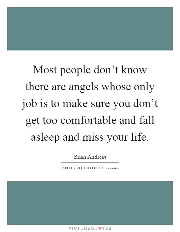 Most people don't know there are angels whose only job is to make sure you don't get too comfortable and fall asleep and miss your life Picture Quote #1
