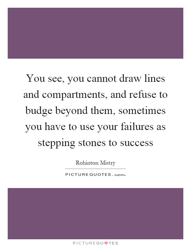 You see, you cannot draw lines and compartments, and refuse to budge beyond them, sometimes you have to use your failures as stepping stones to success Picture Quote #1
