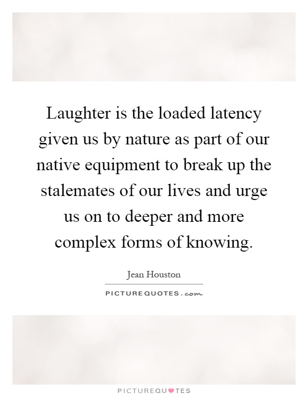 Laughter is the loaded latency given us by nature as part of our native equipment to break up the stalemates of our lives and urge us on to deeper and more complex forms of knowing Picture Quote #1