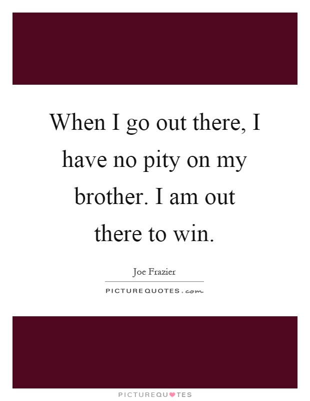 When I go out there, I have no pity on my brother. I am out there to win Picture Quote #1