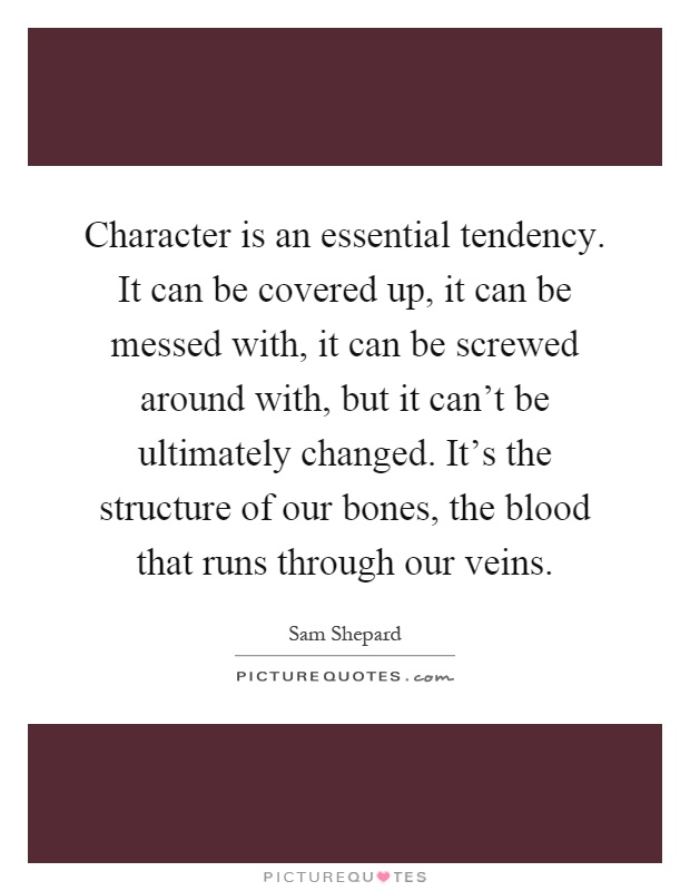 Character is an essential tendency. It can be covered up, it can be messed with, it can be screwed around with, but it can't be ultimately changed. It's the structure of our bones, the blood that runs through our veins Picture Quote #1