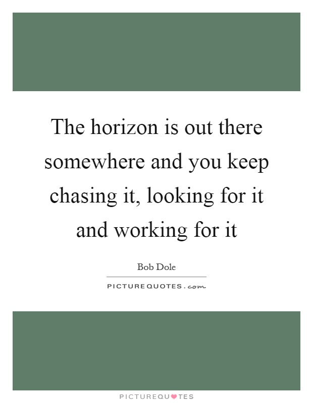 The horizon is out there somewhere and you keep chasing it, looking for it and working for it Picture Quote #1