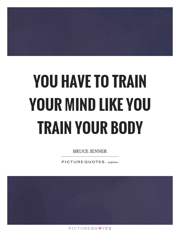 You have to train your mind like you train your body Picture Quote #1