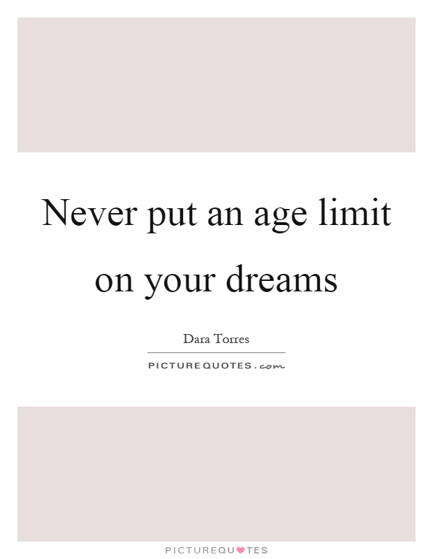 Never put an age limit on your dreams Picture Quote #1