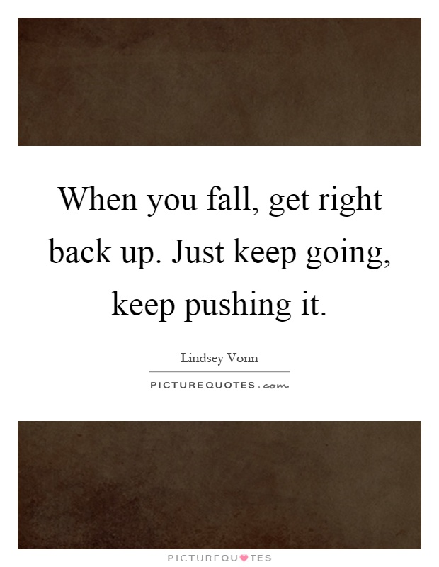 When you fall, get right back up. Just keep going, keep pushing it Picture Quote #1