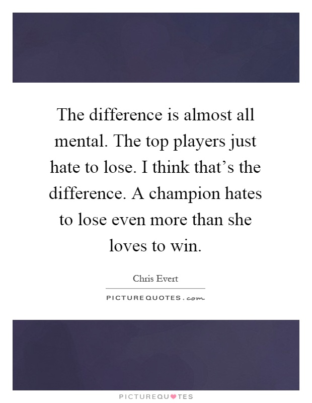 The difference is almost all mental. The top players just hate to lose. I think that's the difference. A champion hates to lose even more than she loves to win Picture Quote #1