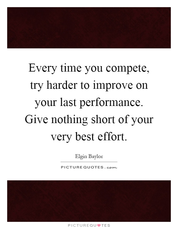 Every time you compete, try harder to improve on your last performance. Give nothing short of your very best effort Picture Quote #1