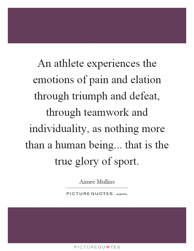An athlete experiences the emotions of pain and elation through triumph and defeat, through teamwork and individuality, as nothing more than a human being... that is the true glory of sport Picture Quote #1