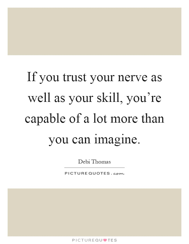 If you trust your nerve as well as your skill, you're capable of a lot more than you can imagine Picture Quote #1
