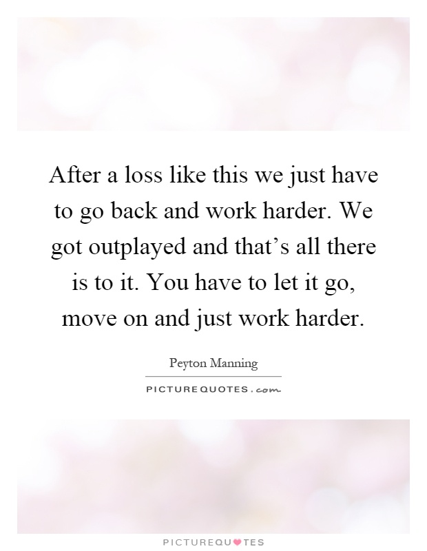 After a loss like this we just have to go back and work harder. We got outplayed and that's all there is to it. You have to let it go, move on and just work harder Picture Quote #1