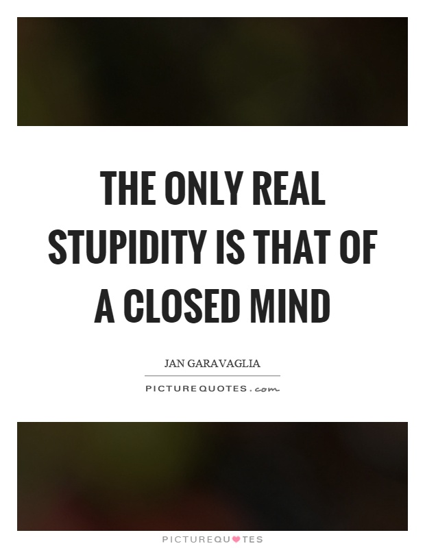 The only real stupidity is that of a closed mind Picture Quote #1