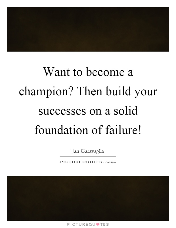 Want to become a champion? Then build your successes on a solid foundation of failure! Picture Quote #1