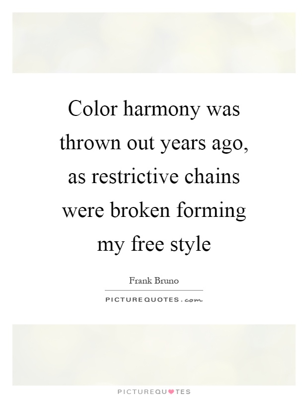 Color harmony was thrown out years ago, as restrictive chains were broken forming my free style Picture Quote #1
