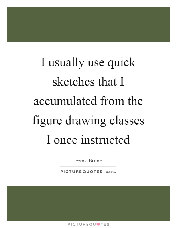 I usually use quick sketches that I accumulated from the figure drawing classes I once instructed Picture Quote #1