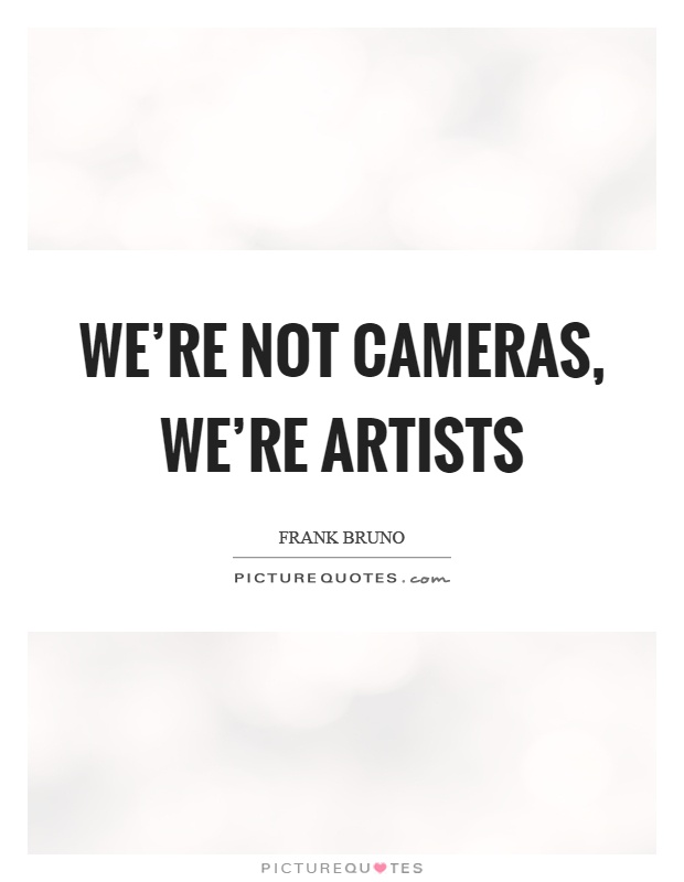 We're not cameras, we're artists Picture Quote #1