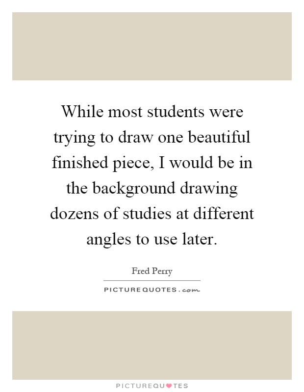 While most students were trying to draw one beautiful finished piece, I would be in the background drawing dozens of studies at different angles to use later Picture Quote #1