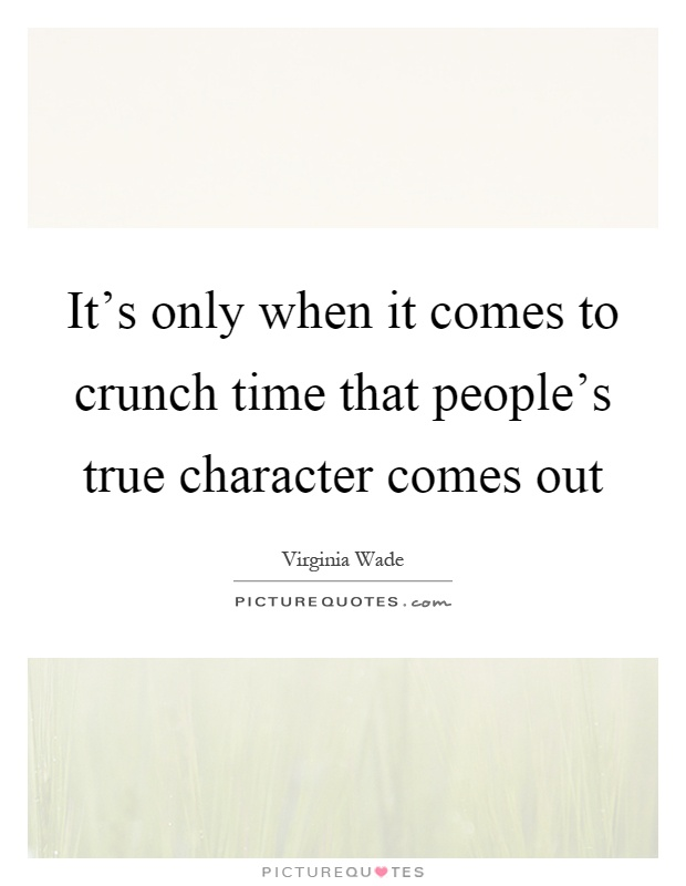 It's only when it comes to crunch time that people's true character comes out Picture Quote #1