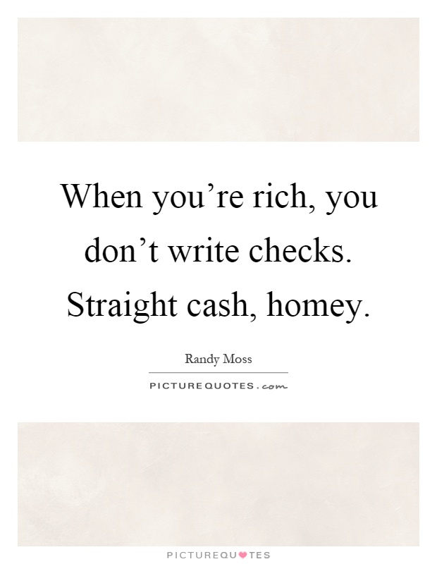 When you're rich, you don't write checks. Straight cash, homey Picture Quote #1