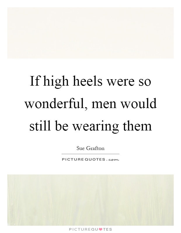 If high heels were so wonderful, men would still be wearing them Picture Quote #1