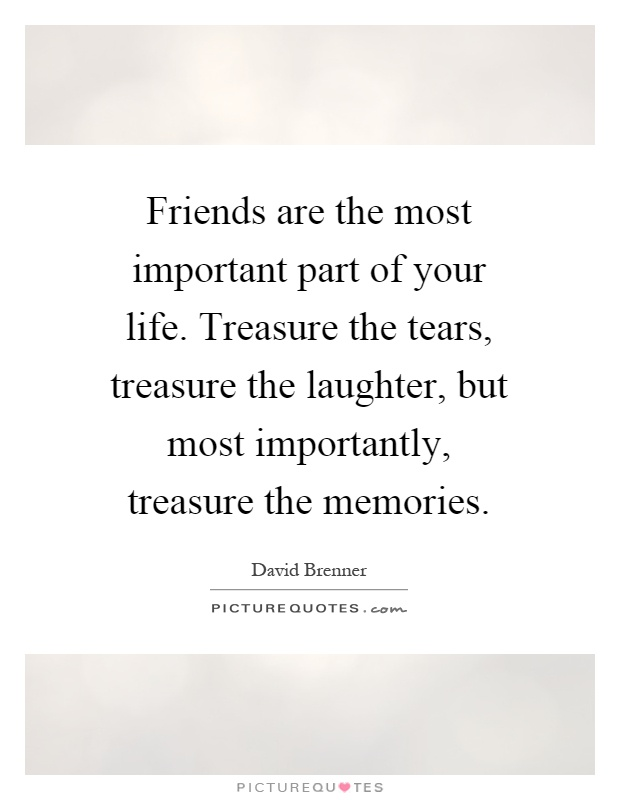 Friends are the most important part of your life. Treasure the