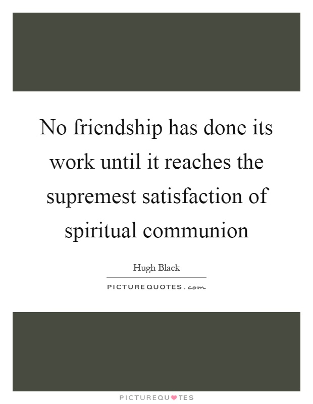 No friendship has done its work until it reaches the supremest satisfaction of spiritual communion Picture Quote #1