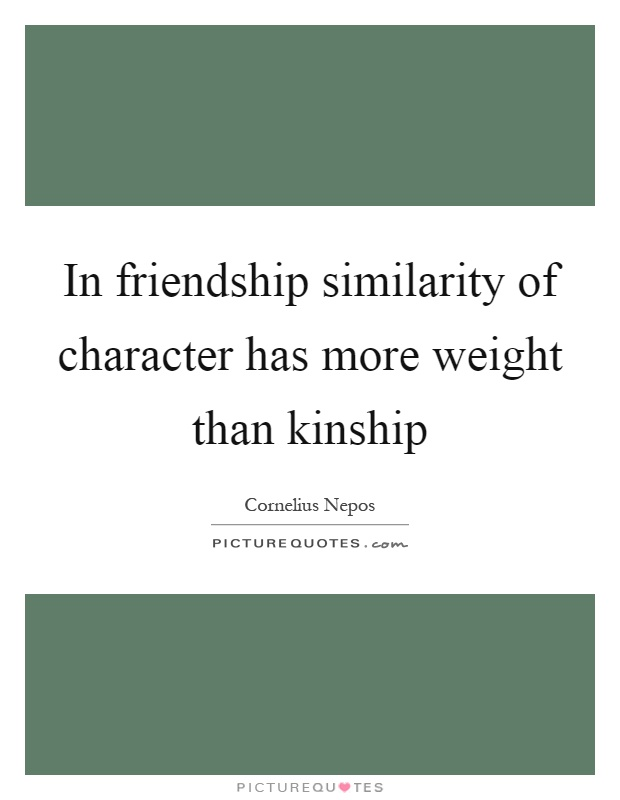 In friendship similarity of character has more weight than kinship Picture Quote #1
