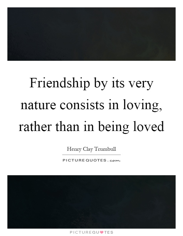 Friendship by its very nature consists in loving, rather than in being loved Picture Quote #1