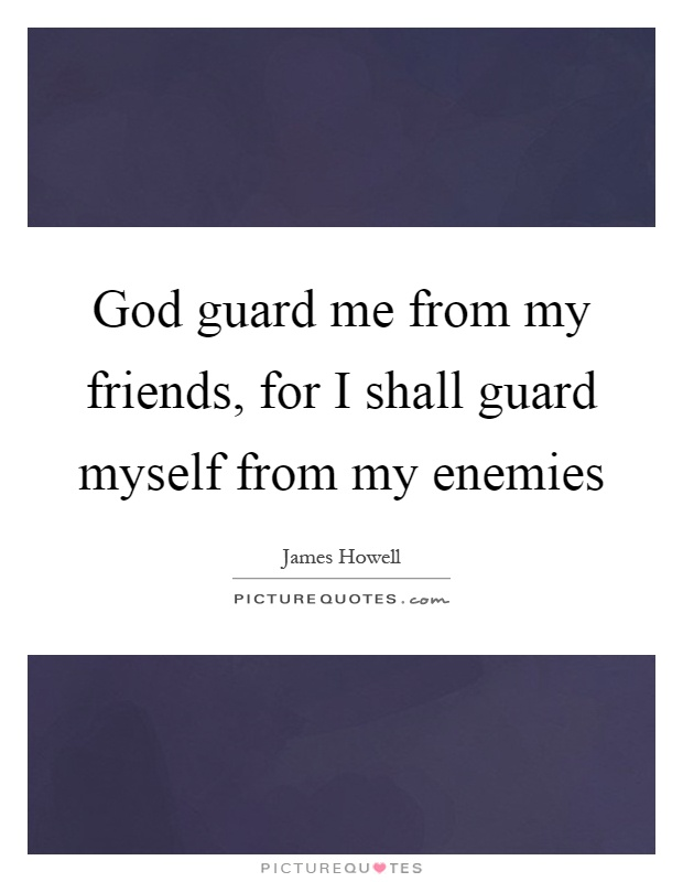 God guard me from my friends, for I shall guard myself from my enemies Picture Quote #1