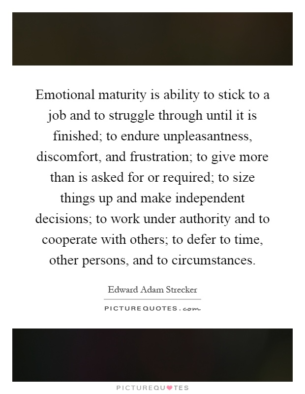 Emotional maturity is ability to stick to a job and to struggle through until it is finished; to endure unpleasantness, discomfort, and frustration; to give more than is asked for or required; to size things up and make independent decisions; to work under authority and to cooperate with others; to defer to time, other persons, and to circumstances Picture Quote #1