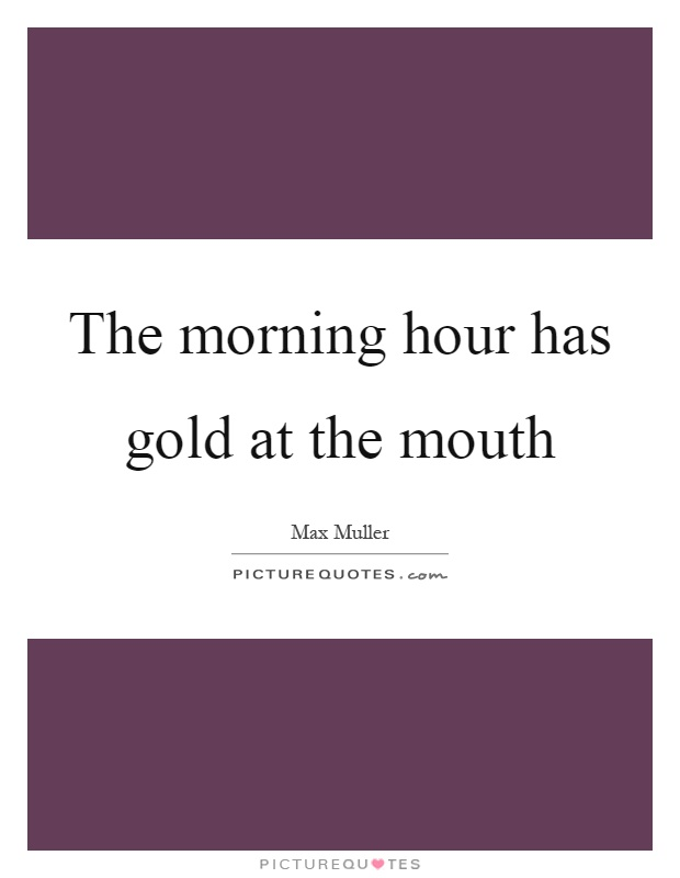 The morning hour has gold at the mouth Picture Quote #1
