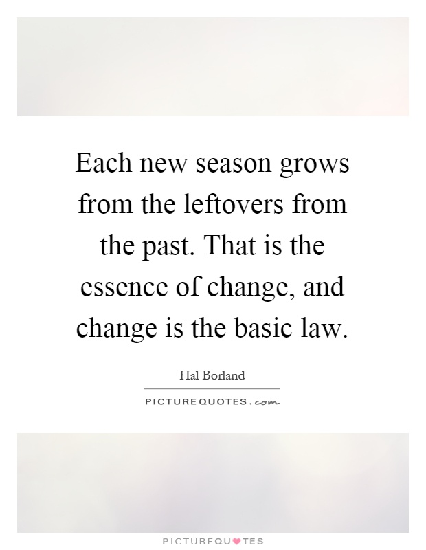 Each new season grows from the leftovers from the past. That is the essence of change, and change is the basic law Picture Quote #1