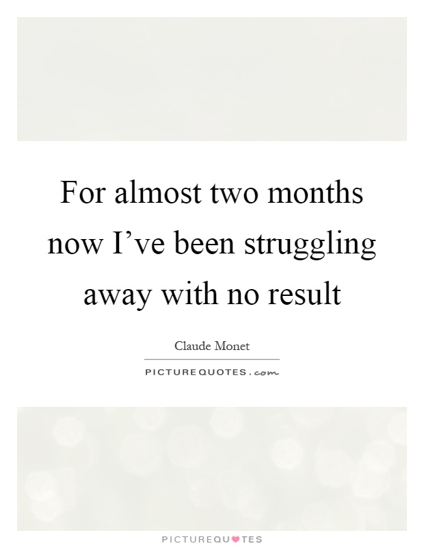 For almost two months now I've been struggling away with no result Picture Quote #1