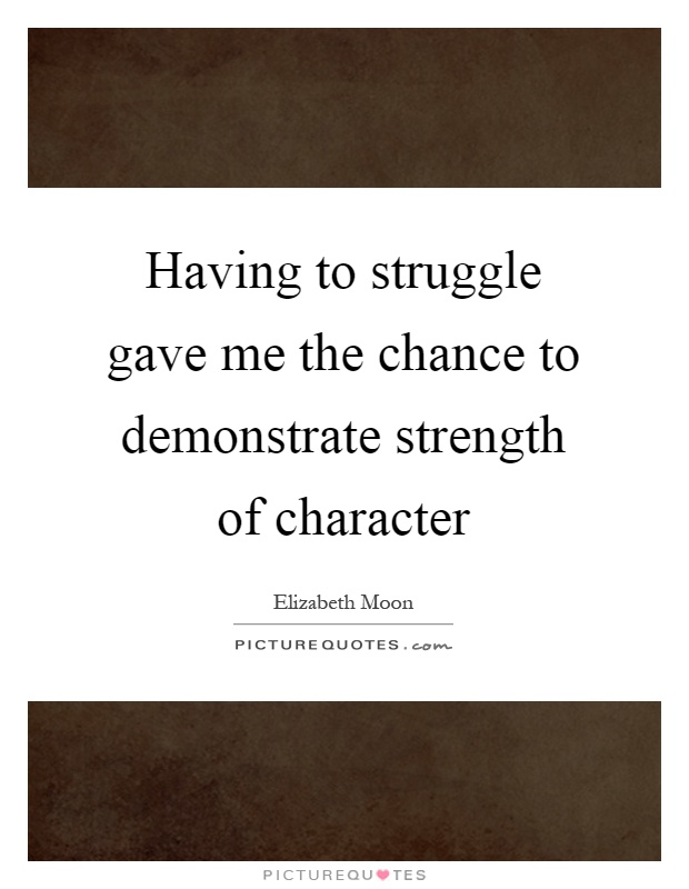 Having to struggle gave me the chance to demonstrate strength of character Picture Quote #1