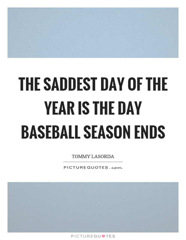 The saddest day of the year is the day baseball season ends Picture Quote #1
