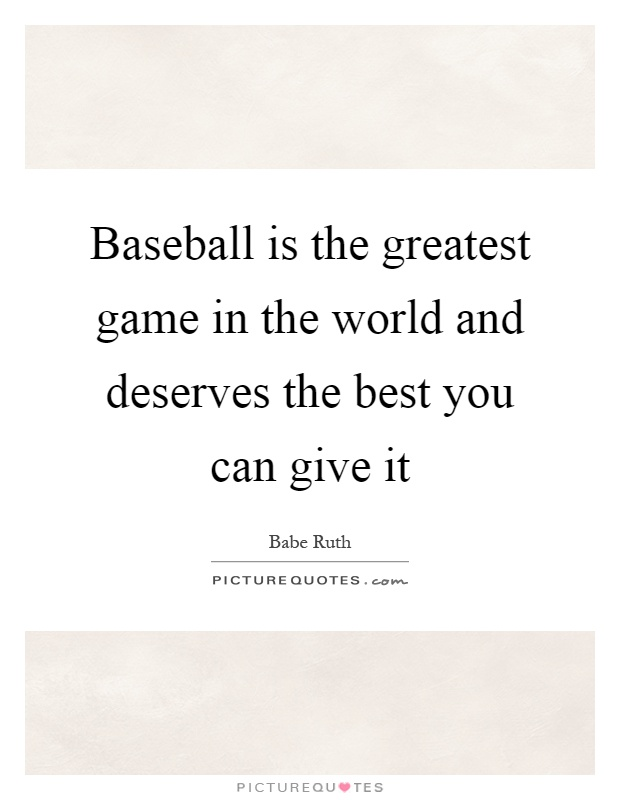 Baseball is the greatest game in the world and deserves the best you can give it Picture Quote #1