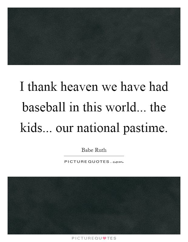 I thank heaven we have had baseball in this world... the kids... our national pastime Picture Quote #1