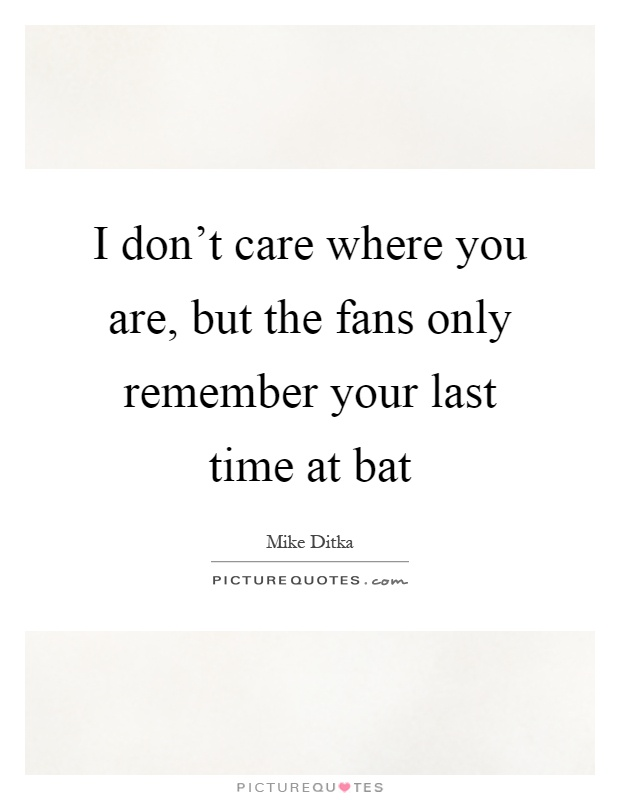 I don't care where you are, but the fans only remember your last time at bat Picture Quote #1
