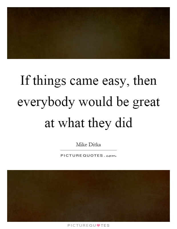 If things came easy, then everybody would be great at what they did Picture Quote #1