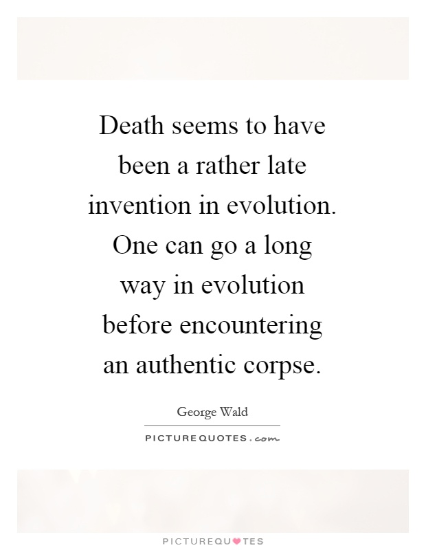 Death seems to have been a rather late invention in evolution. One can go a long way in evolution before encountering an authentic corpse Picture Quote #1