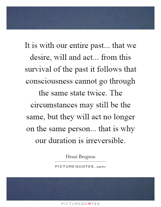 It is with our entire past... that we desire, will and act... from this survival of the past it follows that consciousness cannot go through the same state twice. The circumstances may still be the same, but they will act no longer on the same person... that is why our duration is irreversible Picture Quote #1
