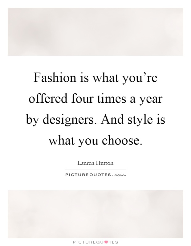 Fashion is what you're offered four times a year by designers. And style is what you choose Picture Quote #1